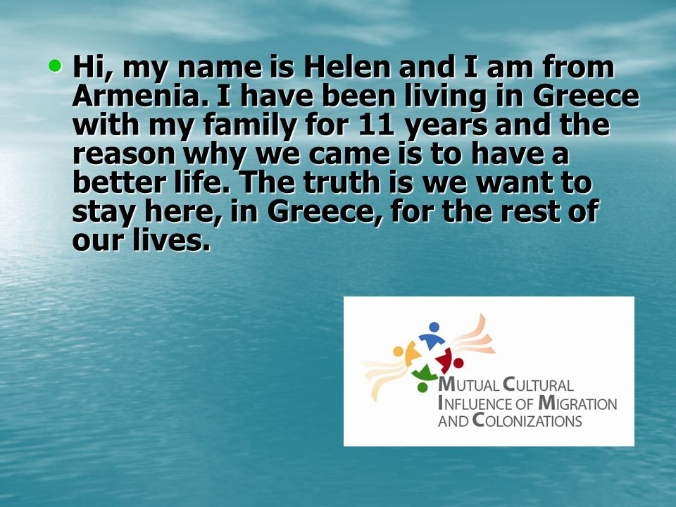 Hi, my name is Helen and I am from Armenia. I have been living in Greece with my family for 11 years and the reason why we came is to have a better li