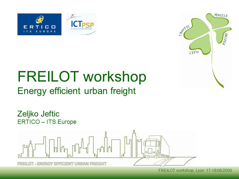 FREILOT workshop, Lyon 17-18/06/2009 FREILOT workshop Energy efficient urban freight Zeljko Jeftic ERTICO – ITS Europe