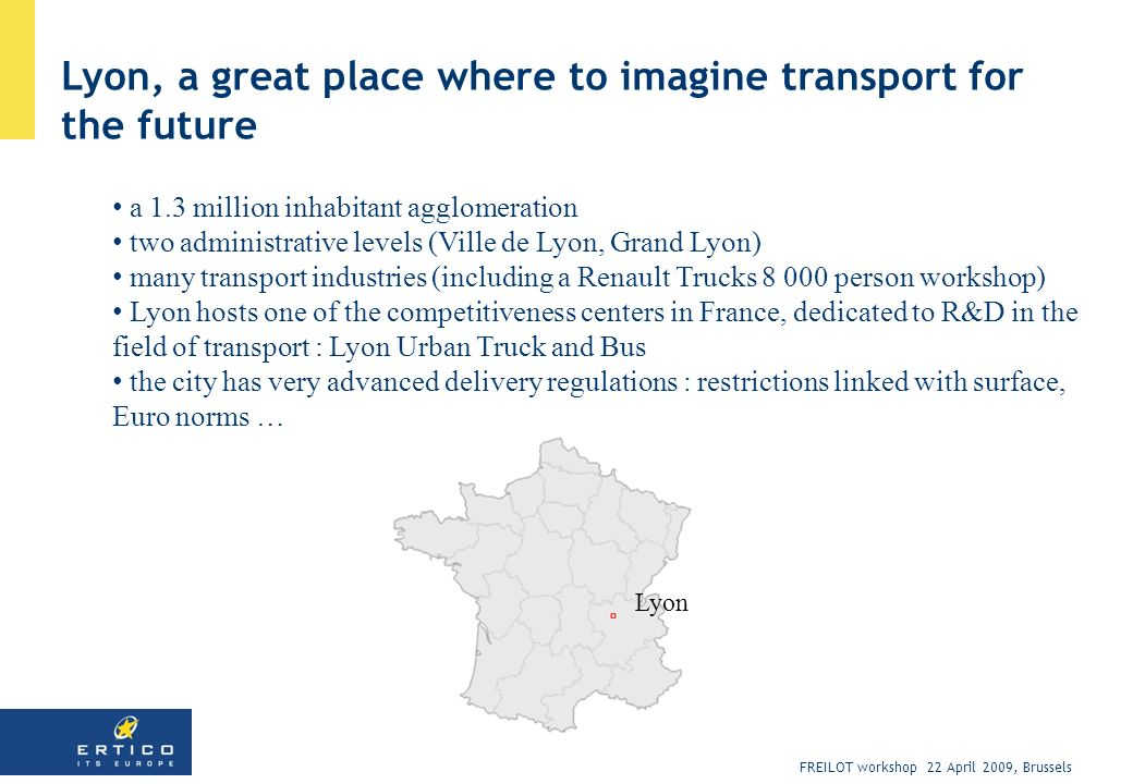 FREILOT workshop 22 April 2009, Brussels Lyon, a great place where to imagine transport for the future a 1.3 million inhabitant agglomeration two administrative levels (Ville de Lyon, Grand Lyon) many transport industries (including a Renault Trucks 8 000 person workshop) Lyon hosts one of the competitiveness centers in France, dedicated to R&D in the field of transport : Lyon Urban Truck and Bus the city has very advanced delivery regulations : restrictions linked with surface, Euro norms … Lyon