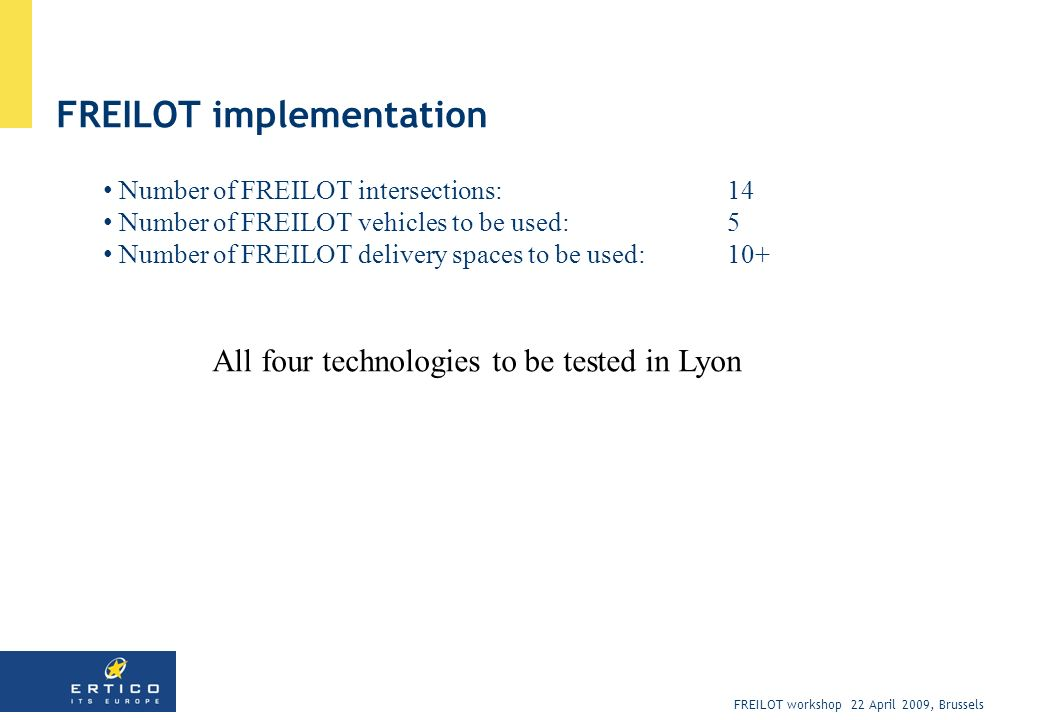 FREILOT workshop 22 April 2009, Brussels FREILOT implementation Number of FREILOT intersections: 14 Number of FREILOT vehicles to be used: 5 Number of