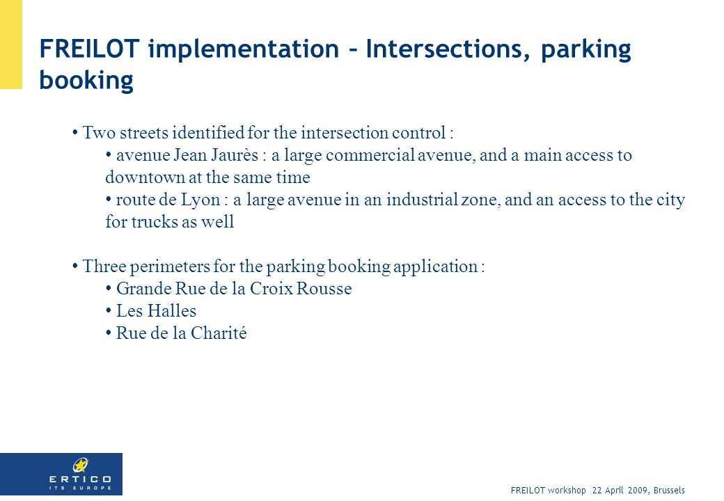 FREILOT workshop 22 April 2009, Brussels FREILOT implementation – Intersections, parking booking Two streets identified for the intersection control :