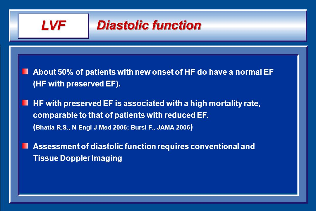 Diastolic function About 50% of patients with new onset of HF do have a normal EF (HF with preserved EF). HF with preserved EF is associated with a hi