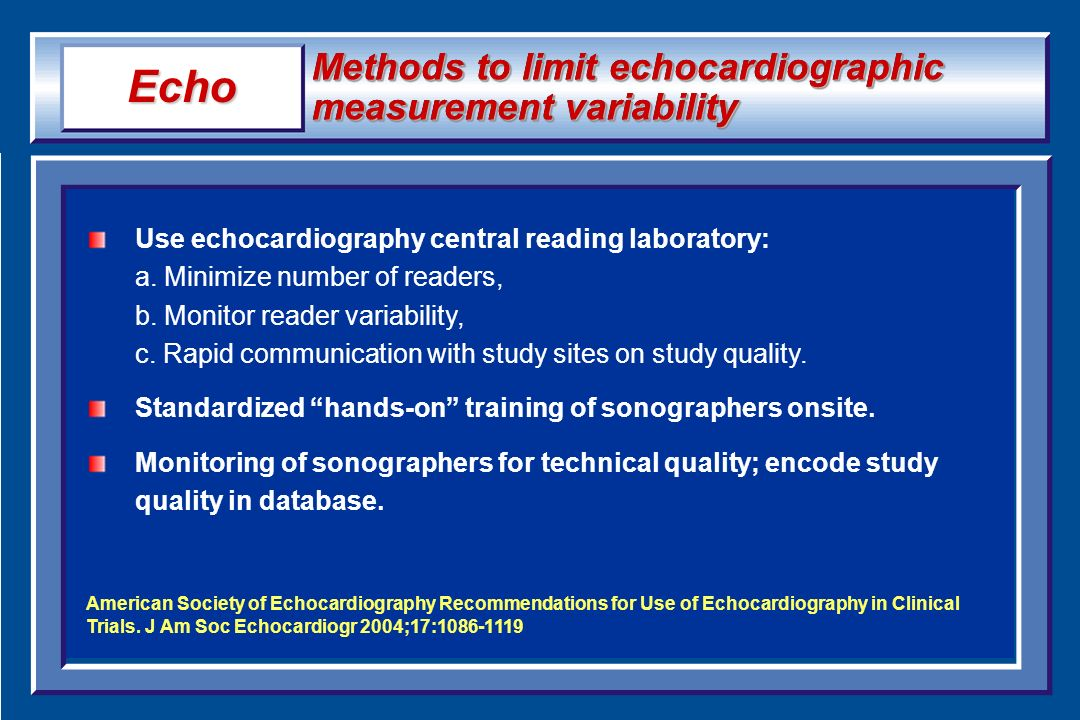 Methods to limit echocardiographic measurement variability Use echocardiography central reading laboratory: a. Minimize number of readers, b. Monitor