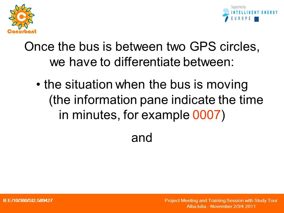IEE/10/380/SI2.589427 Project Meeting and Training Session with Study Tour Alba Iulia - November 2/3/4 2011 Once the bus is between two GPS circles, we have to differentiate between: the situation when the bus is moving (the information pane indicate the time in minutes, for example 0007) and