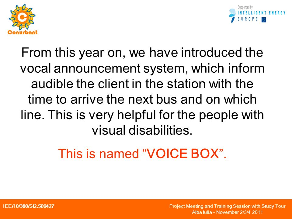 IEE/10/380/SI Project Meeting and Training Session with Study Tour Alba Iulia - November 2/3/ From this year on, we have introduced the vocal announcement system, which inform audible the client in the station with the time to arrive the next bus and on which line.