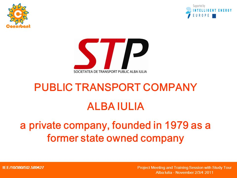 IEE/10/380/SI Project Meeting and Training Session with Study Tour Alba Iulia - November 2/3/ PUBLIC TRANSPORT COMPANY ALBA IULIA a private company, founded in 1979 as a former state owned company