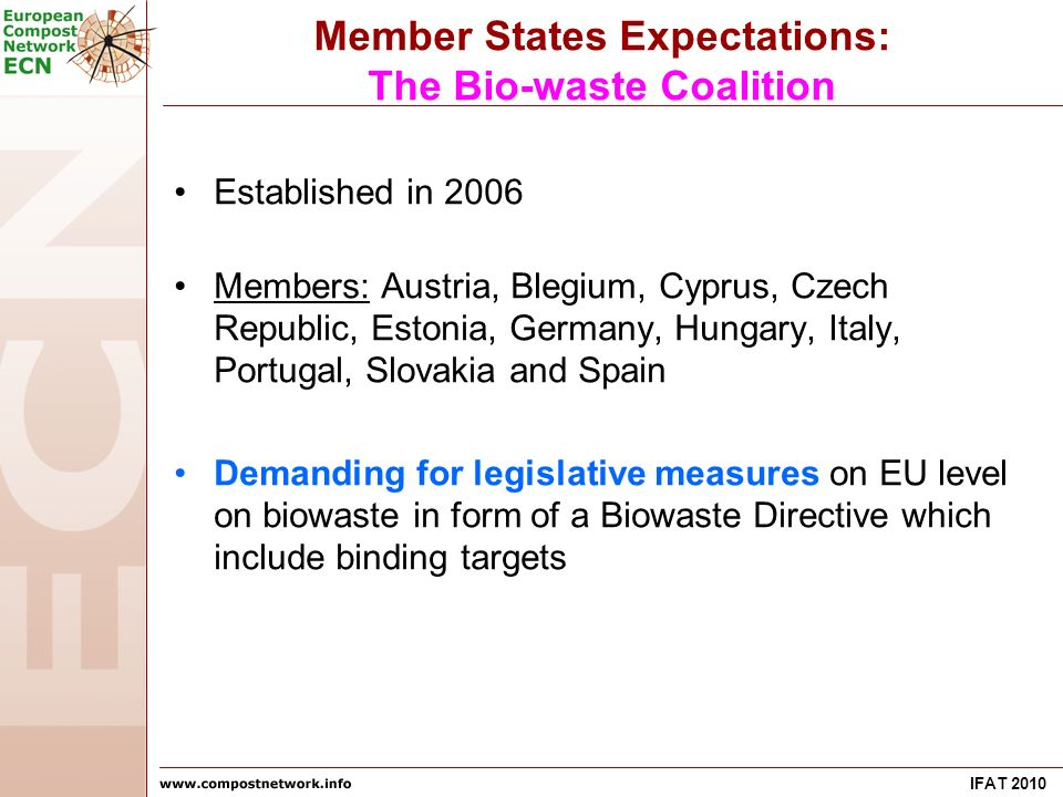 IFAT 2010 Member States Expectations: The Bio-waste Coalition Established in 2006 Members: Austria, Blegium, Cyprus, Czech Republic, Estonia, Germany, Hungary, Italy, Portugal, Slovakia and Spain Demanding for legislative measures on EU level on biowaste in form of a Biowaste Directive which include binding targets