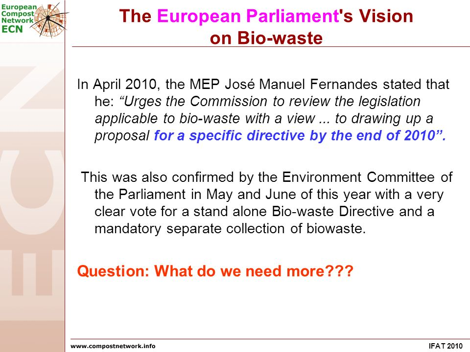 IFAT 2010 The European Parliament's Vision on Bio-waste In April 2010, the MEP José Manuel Fernandes stated that he: Urges the Commission to review th