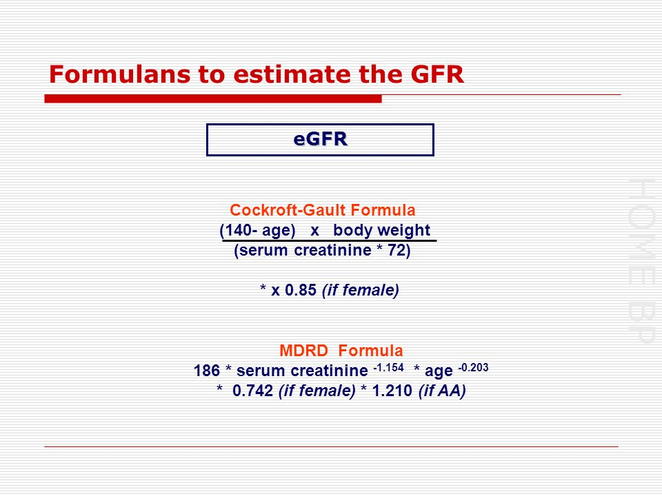 HOME BP Formulans to estimate the GFR Cockroft-Gault Formula (140- age) x body weight (serum creatinine * 72) * x 0.85 (if female) MDRD Formula 186 * serum creatinine -1.154 * age -0.203 * 0.742 (if female) * 1.210 (if AA) eGFR