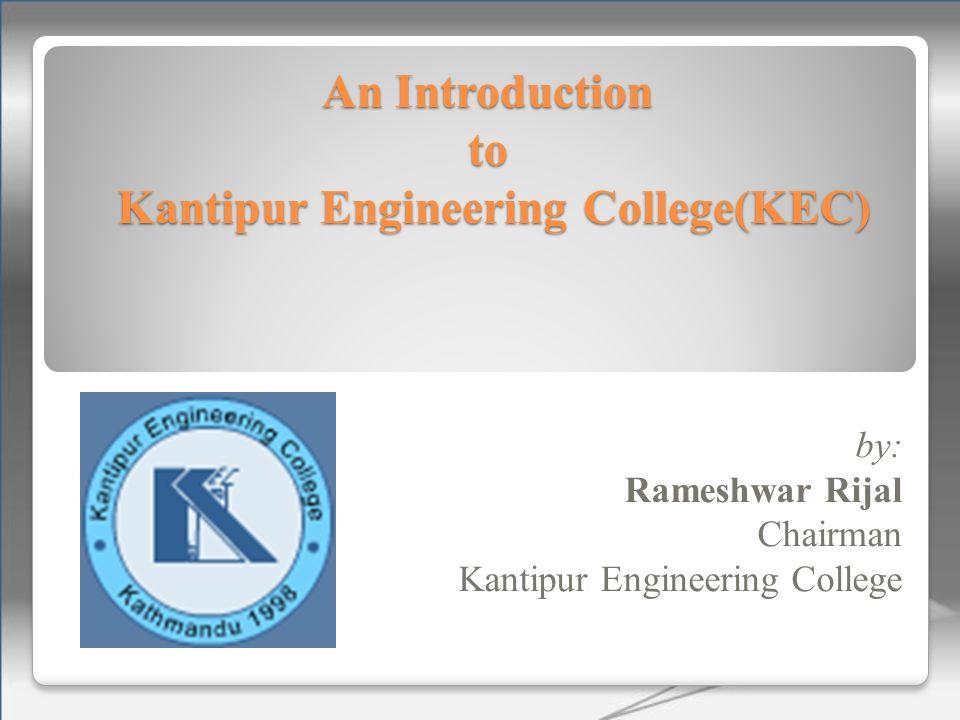 An Introduction to Kantipur Engineering College(KEC) by: Rameshwar Rijal Chairman Kantipur Engineering College
