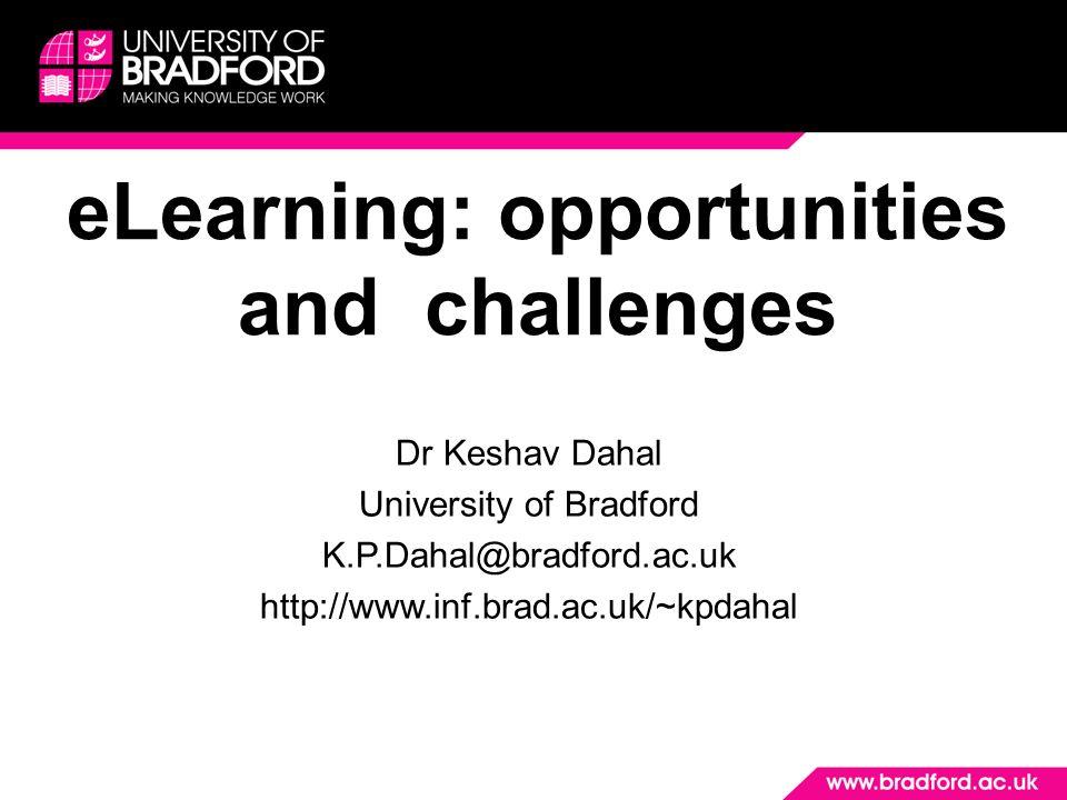 eLearning: opportunities and challenges Dr Keshav Dahal University of Bradford K.P.Dahal@bradford.ac.uk http://www.inf.brad.ac.uk/~kpdahal