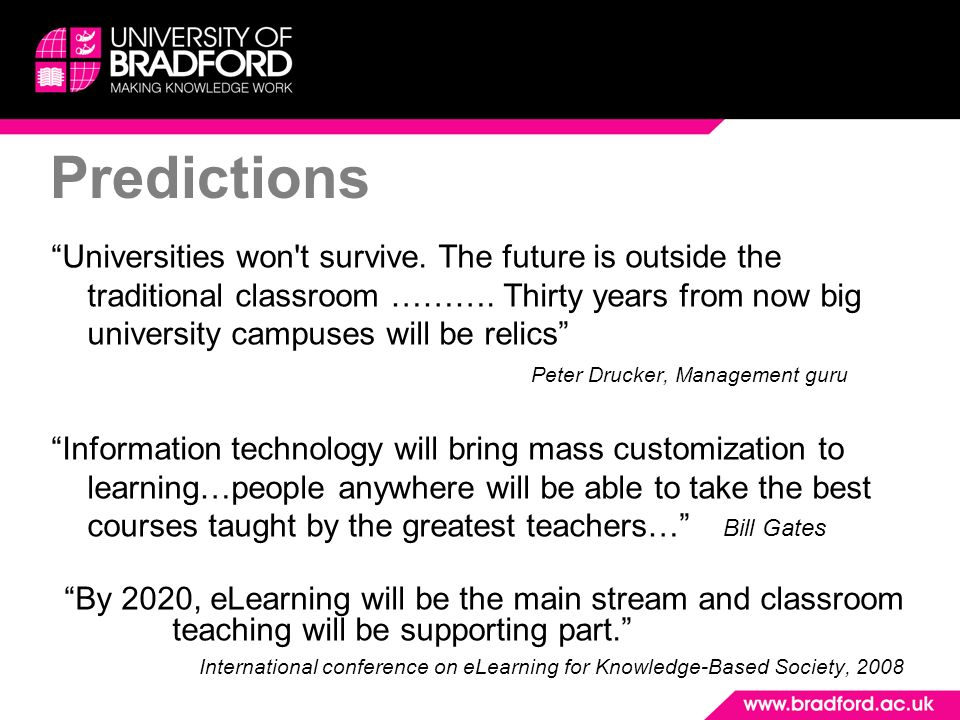 Universities won't survive. The future is outside the traditional classroom ………. Thirty years from now big university campuses will be relics Peter Dr