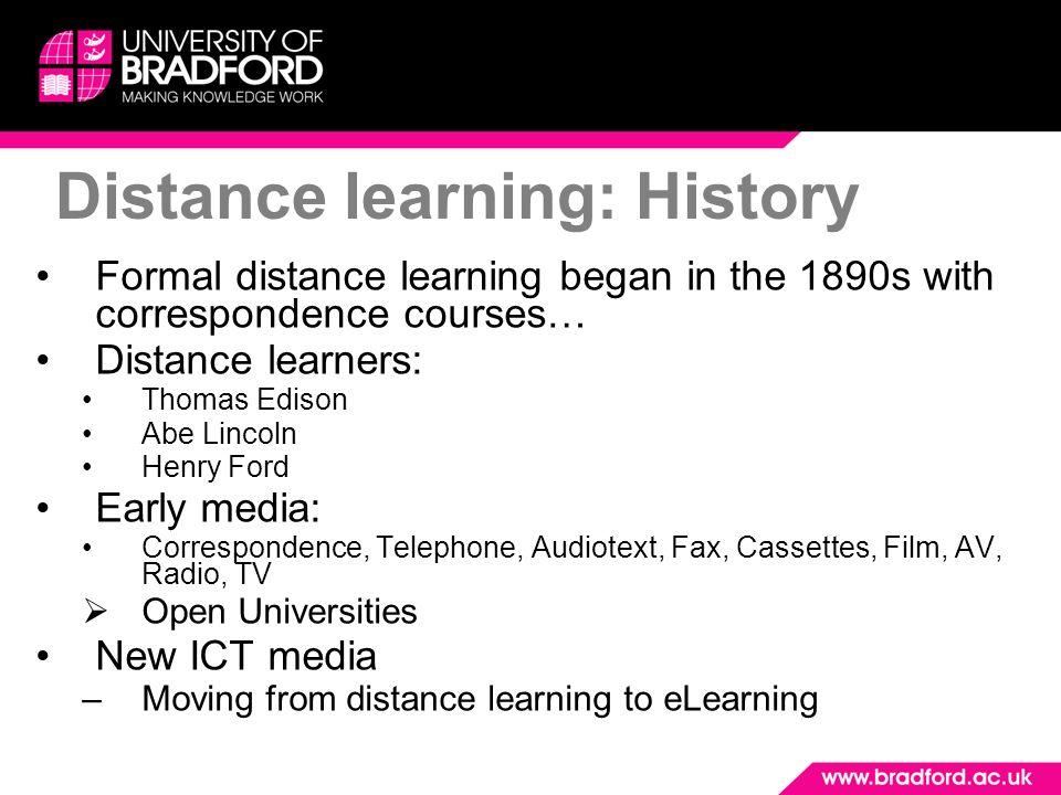 Distance learning: History Formal distance learning began in the 1890s with correspondence courses… Distance learners: Thomas Edison Abe Lincoln Henry