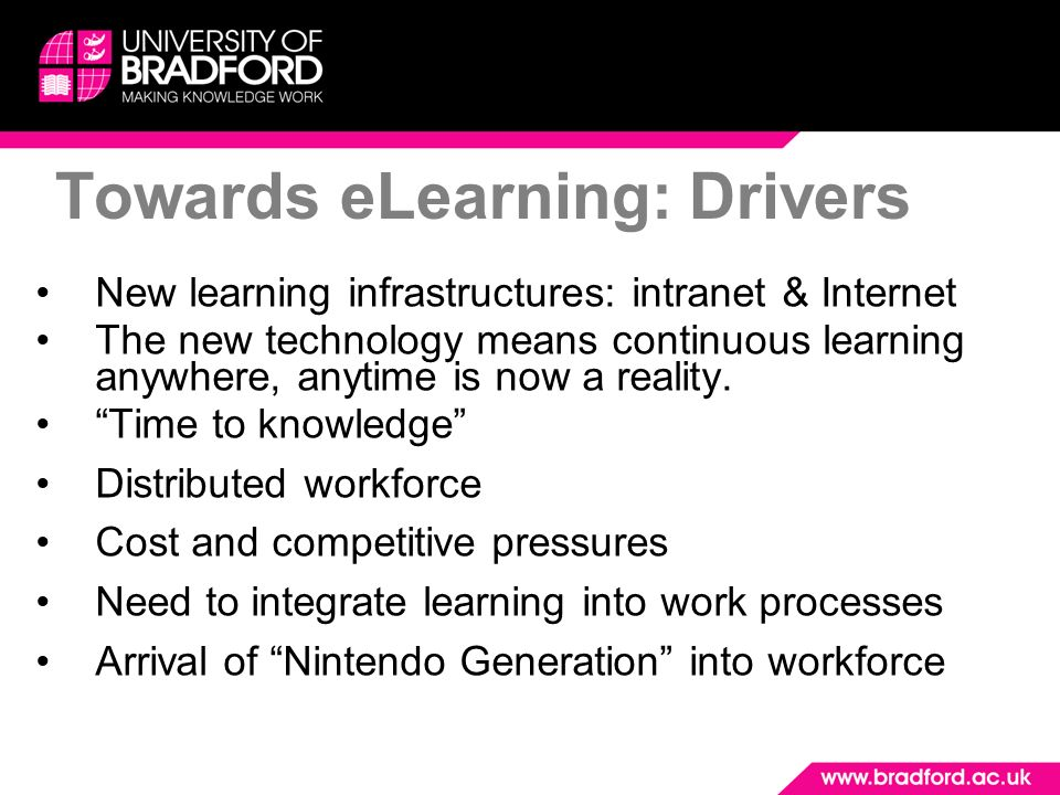 Towards eLearning: Drivers New learning infrastructures: intranet & Internet The new technology means continuous learning anywhere, anytime is now a r
