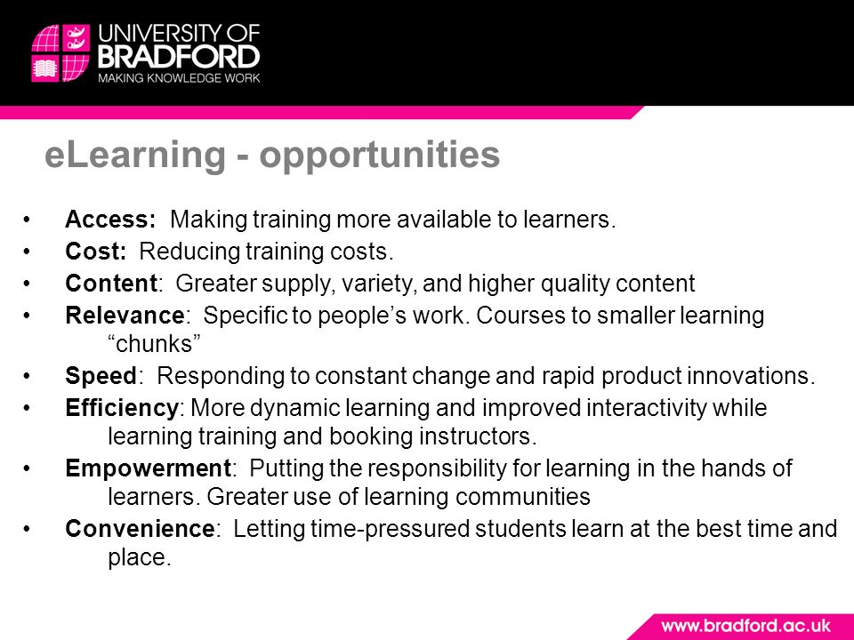 eLearning - opportunities Access: Making training more available to learners. Cost: Reducing training costs. Content: Greater supply, variety, and hig