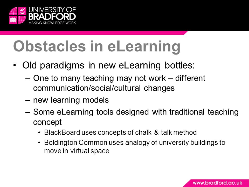 Obstacles in eLearning Old paradigms in new eLearning bottles: –One to many teaching may not work – different communication/social/cultural changes –n