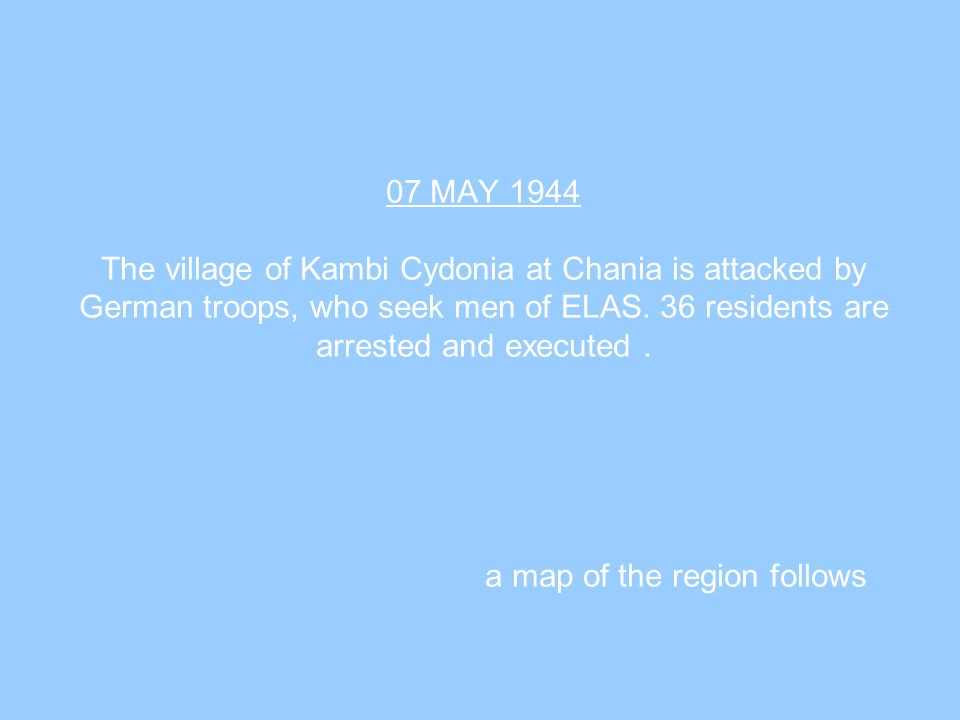 07 MAY 1944 The village of Kambi Cydonia at Chania is attacked by German troops, who seek men of ELAS. 36 residents are arrested and executed. a map o