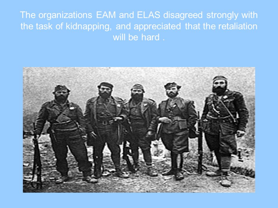 The organizations EAM and ELAS disagreed strongly with the task of kidnapping, and appreciated that the retaliation will be hard.