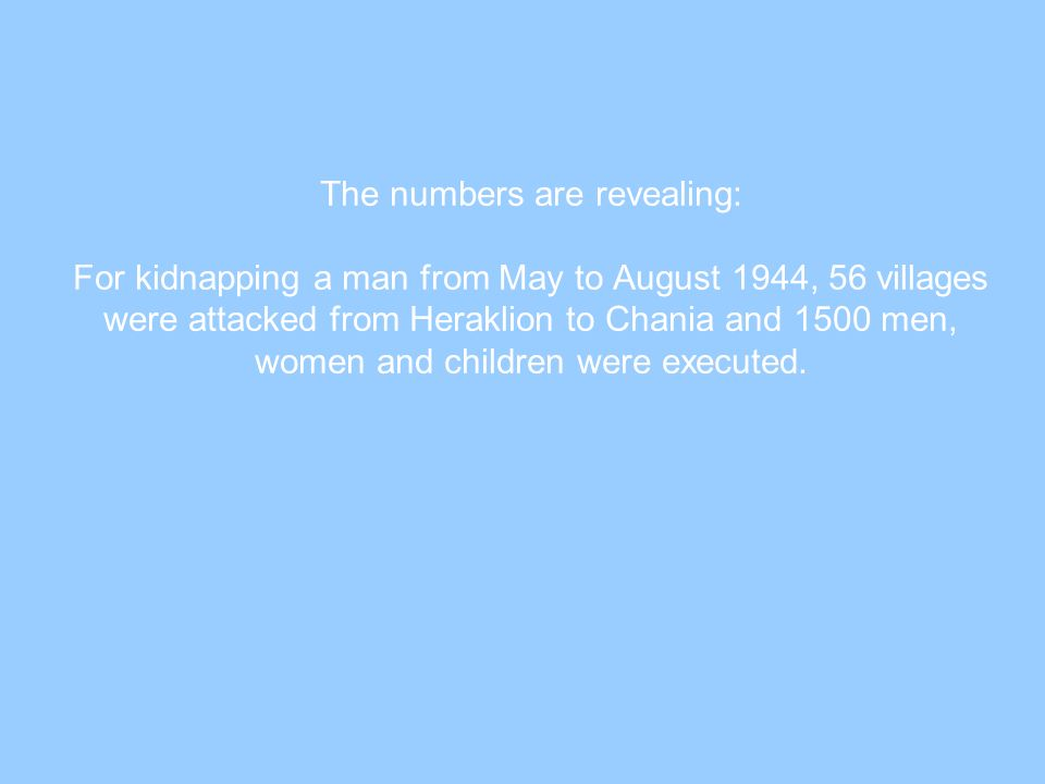 The numbers are revealing: For kidnapping a man from May to August 1944, 56 villages were attacked from Heraklion to Chania and 1500 men, women and ch