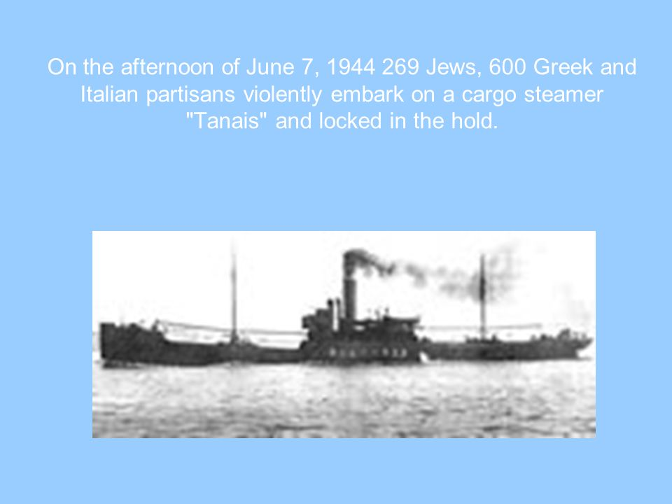 On the afternoon of June 7, 1944 269 Jews, 600 Greek and Italian partisans violently embark on a cargo steamer