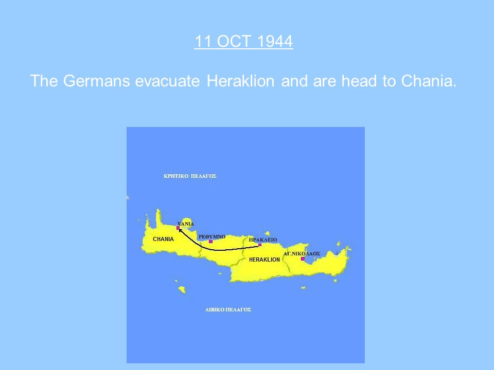 11 OCT 1944 The Germans evacuate Heraklion and are head to Chania.