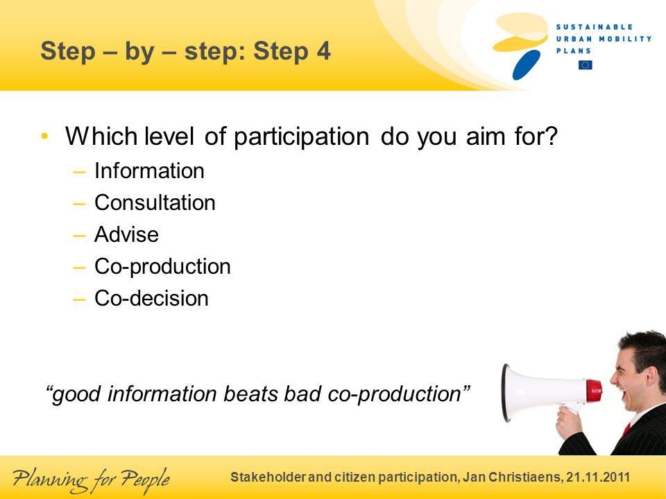 Stakeholder and citizen participation, Jan Christiaens, 21.11.2011 Step – by – step: Step 4 Which level of participation do you aim for.