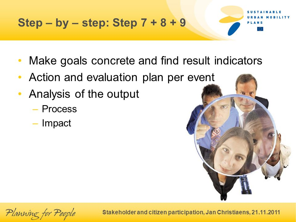 Stakeholder and citizen participation, Jan Christiaens, 21.11.2011 Step – by – step: Step 7 + 8 + 9 Make goals concrete and find result indicators Action and evaluation plan per event Analysis of the output –Process –Impact