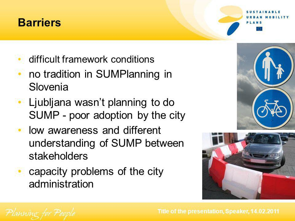 Title of the presentation, Speaker, Barriers difficult framework conditions no tradition in SUMPlanning in Slovenia Ljubljana wasnt planning to do SUMP - poor adoption by the city low awareness and different understanding of SUMP between stakeholders capacity problems of the city administration