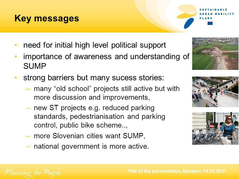 Title of the presentation, Speaker, Key messages need for initial high level political support importance of awareness and understanding of SUMP strong barriers but many sucess stories: –many old school projects still active but with more discussion and improvements, –new ST projects e.g.