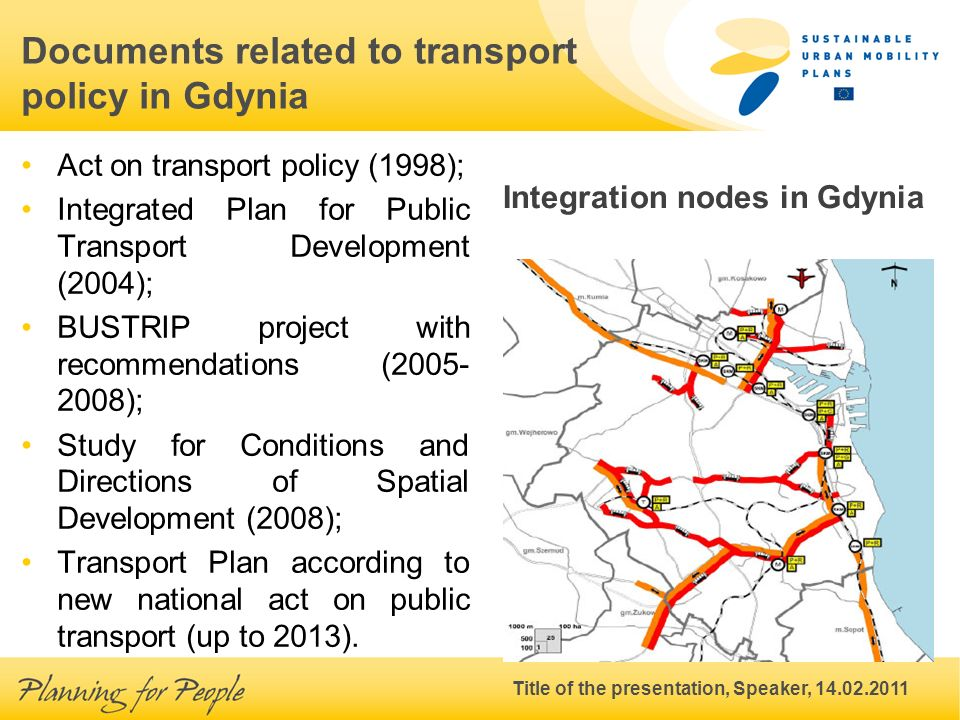 Title of the presentation, Speaker, 14.02.2011 Documents related to transport policy in Gdynia Act on transport policy (1998); Integrated Plan for Public Transport Development (2004); BUSTRIP project with recommendations (2005- 2008); Study for Conditions and Directions of Spatial Development (2008); Transport Plan according to new national act on public transport (up to 2013).