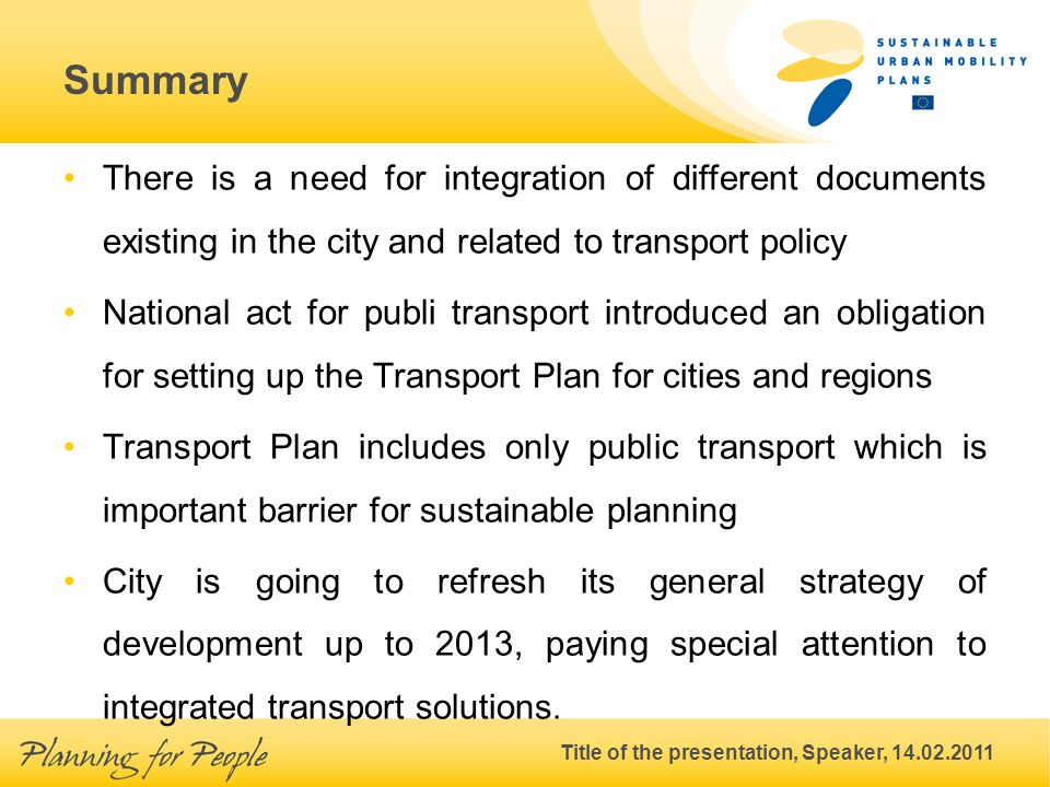 Title of the presentation, Speaker, 14.02.2011 Summary There is a need for integration of different documents existing in the city and related to transport policy National act for publi transport introduced an obligation for setting up the Transport Plan for cities and regions Transport Plan includes only public transport which is important barrier for sustainable planning City is going to refresh its general strategy of development up to 2013, paying special attention to integrated transport solutions.