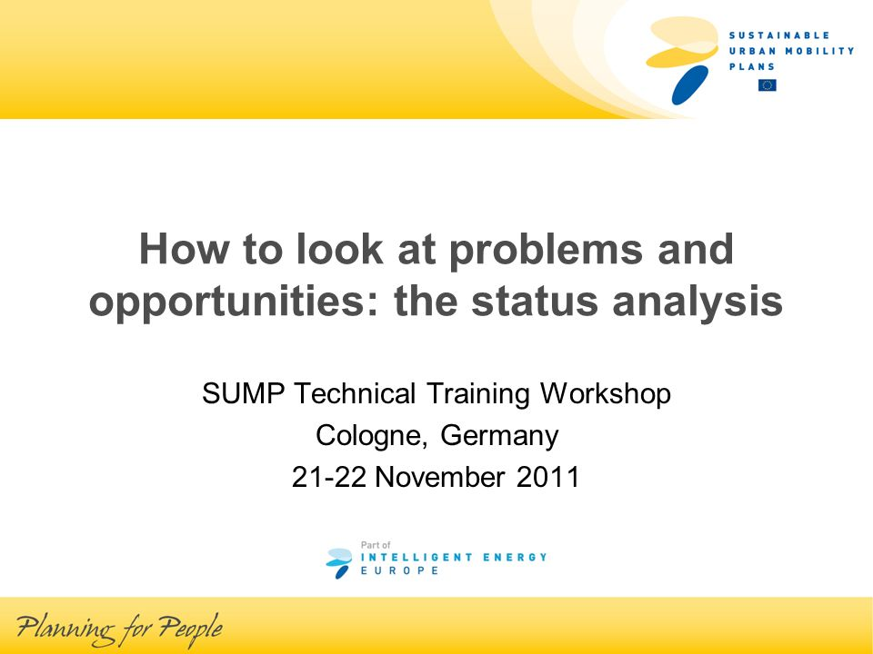 How to look at problems and opportunities: the status analysis SUMP Technical Training Workshop Cologne, Germany 21-22 November 2011
