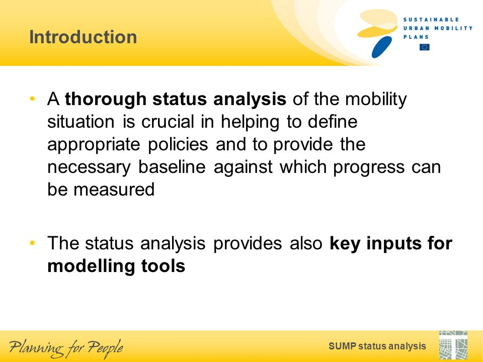 SUMP status analysis Introduction A thorough status analysis of the mobility situation is crucial in helping to define appropriate policies and to provide the necessary baseline against which progress can be measured The status analysis provides also key inputs for modelling tools