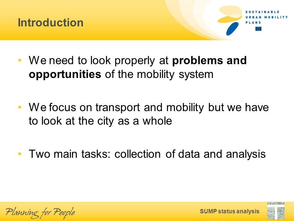 SUMP status analysis Introduction We need to look properly at problems and opportunities of the mobility system We focus on transport and mobility but