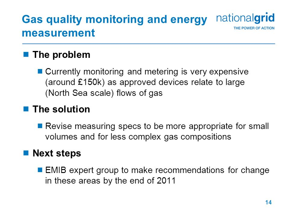 14 Gas quality monitoring and energy measurement The problem Currently monitoring and metering is very expensive (around £150k) as approved devices re