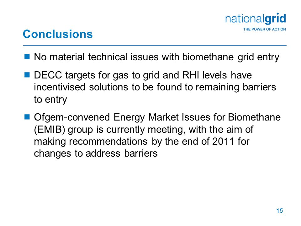 15 Conclusions No material technical issues with biomethane grid entry DECC targets for gas to grid and RHI levels have incentivised solutions to be f