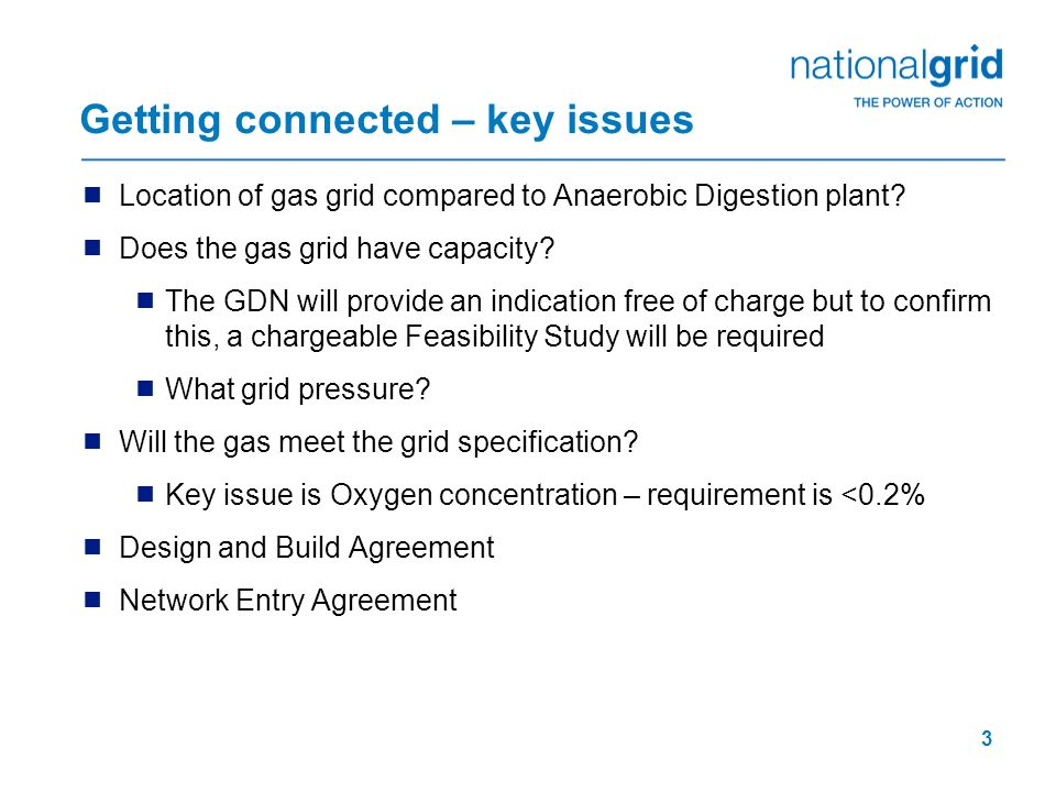 3 Getting connected – key issues Location of gas grid compared to Anaerobic Digestion plant? Does the gas grid have capacity? The GDN will provide an