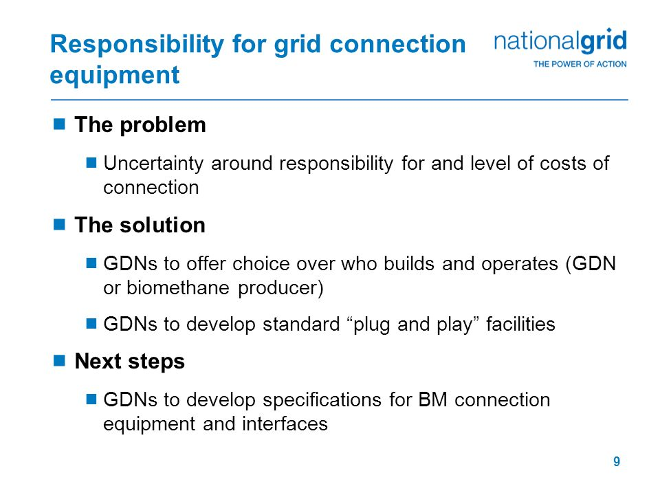 9 Responsibility for grid connection equipment The problem Uncertainty around responsibility for and level of costs of connection The solution GDNs to
