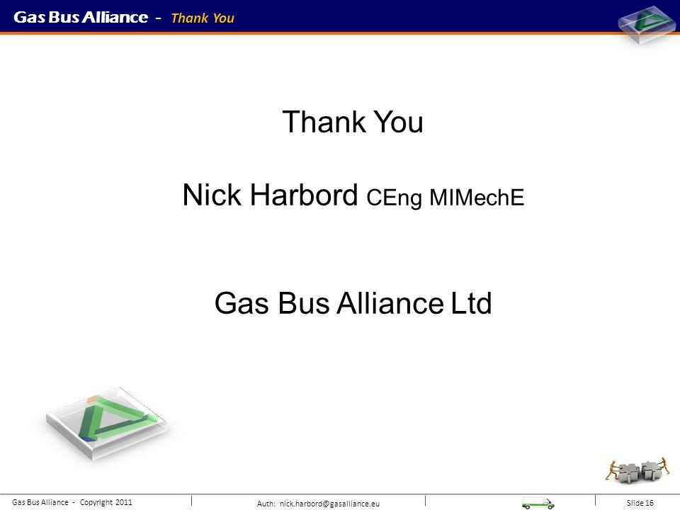 Auth: nick.harbord@gasalliance.eu Slide 16 Gas Bus Alliance - Thank You Gas Bus Alliance - Copyright 2011 Thank You Nick Harbord CEng MIMechE Gas Bus Alliance Ltd