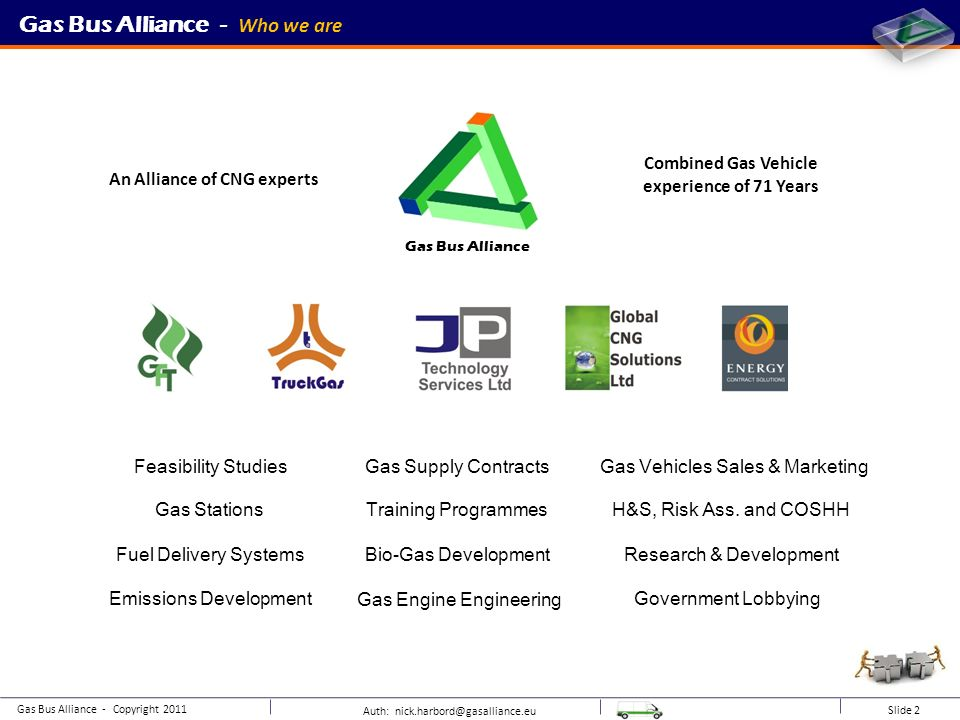 Combined Gas Vehicle experience of 71 Years An Alliance of CNG experts Auth: nick.harbord@gasalliance.eu Slide 2 Gas Bus Alliance - Copyright 2011 Gas Stations Gas Supply Contracts Gas Engine Engineering Feasibility Studies H&S, Risk Ass.