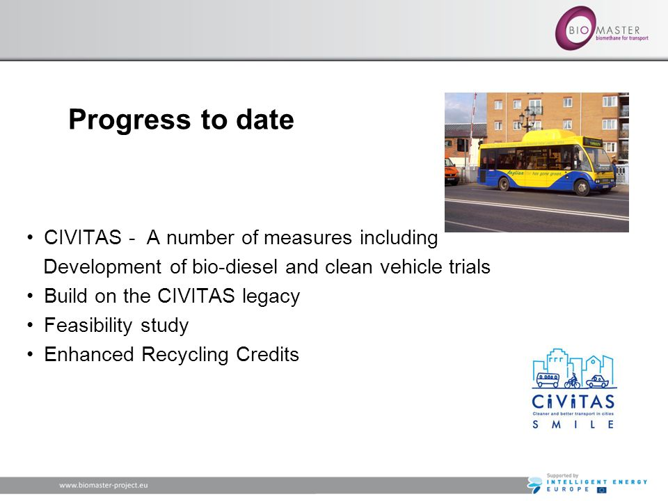 Progress to date CIVITAS - A number of measures including Development of bio-diesel and clean vehicle trials Build on the CIVITAS legacy Feasibility study Enhanced Recycling Credits