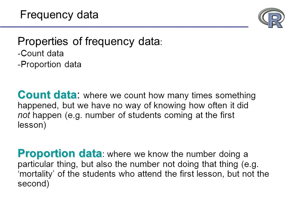 Frequency data Properties of frequency data : -Count data -Proportion data Proportion data Proportion data : where we know the number doing a particular thing, but also the number not doing that thing (e.g.