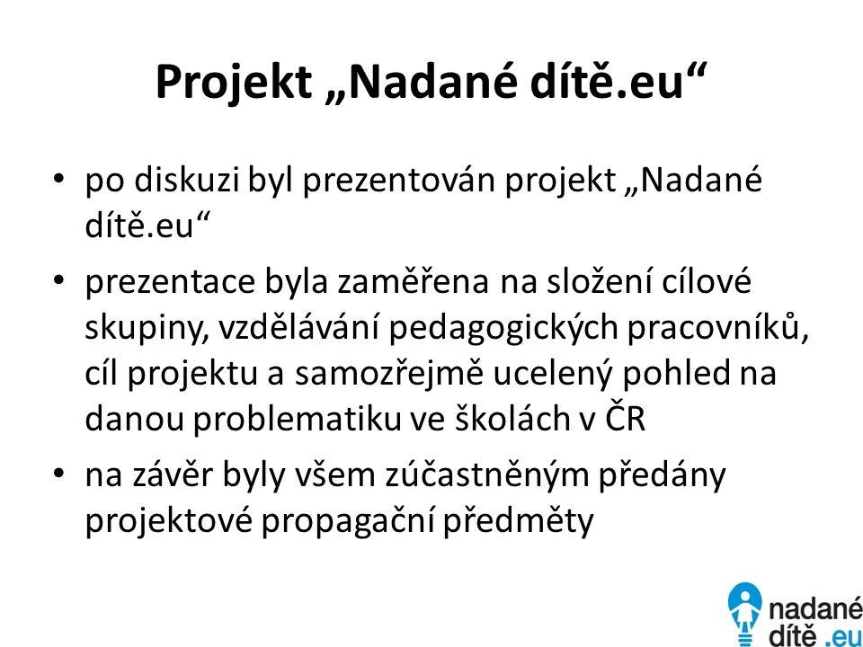 Projekt Nadané dítě.eu po diskuzi byl prezentován projekt Nadané dítě.eu prezentace byla zaměřena na složení cílové skupiny, vzdělávání pedagogických pracovníků, cíl projektu a samozřejmě ucelený pohled na danou problematiku ve školách v ČR na závěr byly všem zúčastněným předány projektové propagační předměty