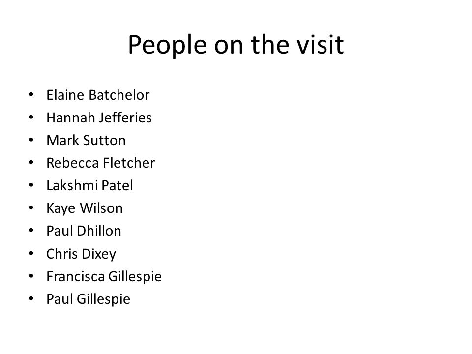 People on the visit Elaine Batchelor Hannah Jefferies Mark Sutton Rebecca Fletcher Lakshmi Patel Kaye Wilson Paul Dhillon Chris Dixey Francisca Gillespie Paul Gillespie