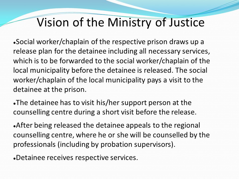 Vision of the Ministry of Justice Social worker/chaplain of the respective prison draws up a release plan for the detainee including all necessary services, which is to be forwarded to the social worker/chaplain of the local municipality before the detainee is released.