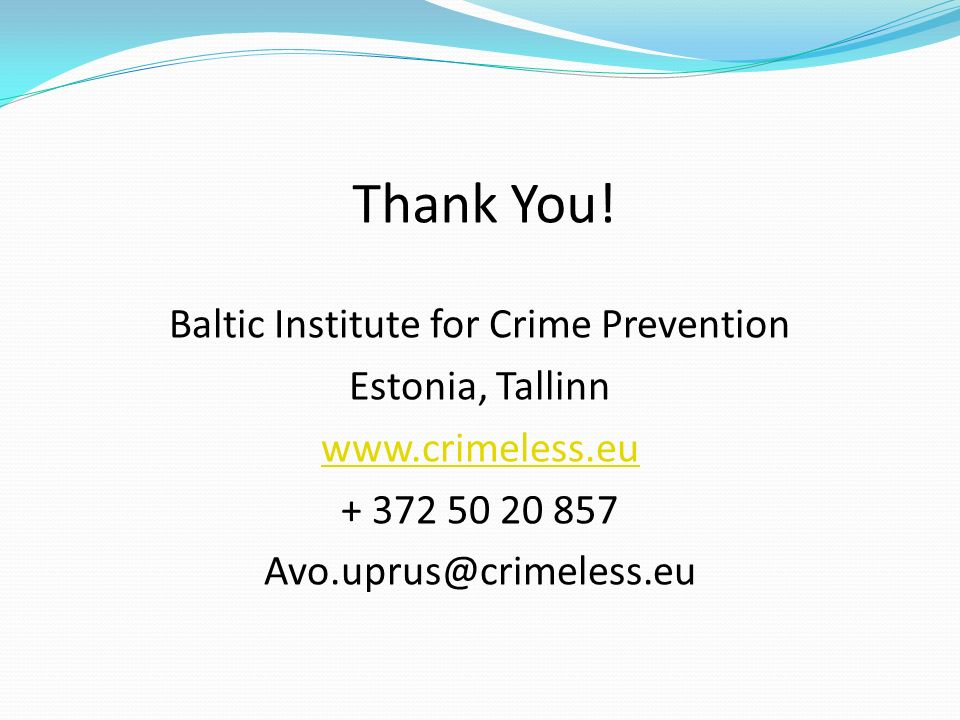 Thank You! Baltic Institute for Crime Prevention Estonia, Tallinn www.crimeless.eu + 372 50 20 857 Avo.uprus@crimeless.eu