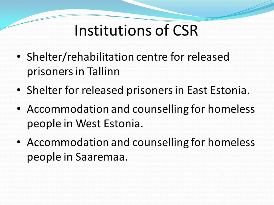 Institutions of CSR Shelter/rehabilitation centre for released prisoners in Tallinn Shelter for released prisoners in East Estonia.