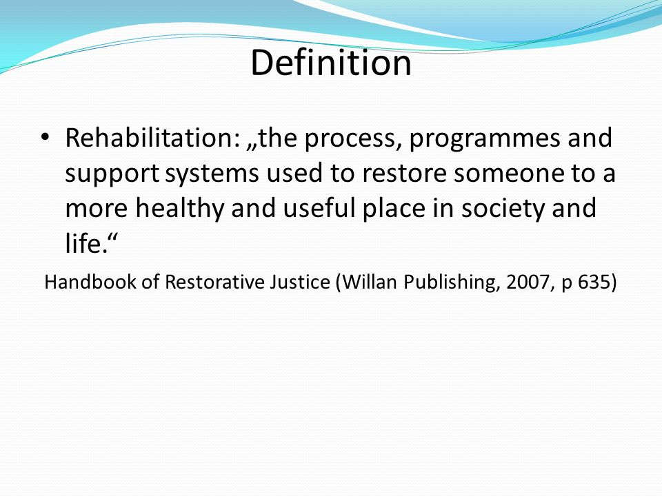 Definition Rehabilitation: the process, programmes and support systems used to restore someone to a more healthy and useful place in society and life.