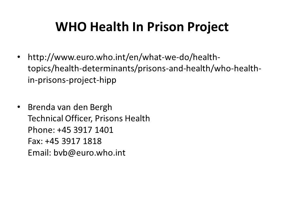 WHO Health In Prison Project http://www.euro.who.int/en/what-we-do/health- topics/health-determinants/prisons-and-health/who-health- in-prisons-project-hipp Brenda van den Bergh Technical Officer, Prisons Health Phone: +45 3917 1401 Fax: +45 3917 1818 Email: bvb@euro.who.int