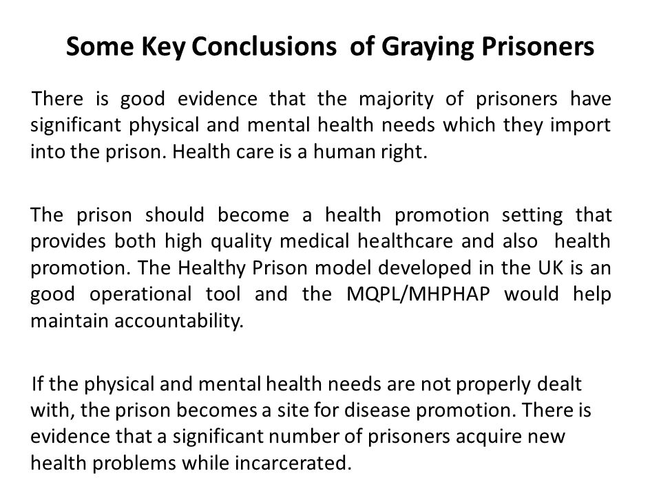 Some Key Conclusions of Graying Prisoners There is good evidence that the majority of prisoners have significant physical and mental health needs which they import into the prison.